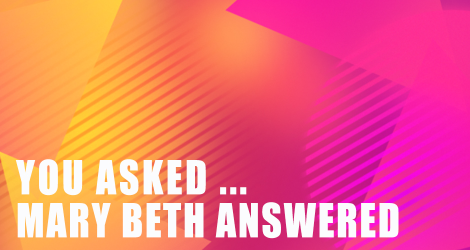 You Asked … Mary Beth Answers Your Questions