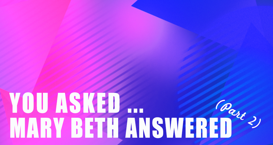 You Asked … Mary Beth Answers Your Questions (Part 2)